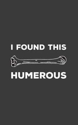 I Found This Humerous: I Found This Humerous Notebook - Funny Retro Science Humerus Mug With Geeky Anatomy Humor Pun Joke Doodle Diary Book F Cover Image