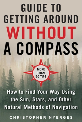 The Ultimate Guide to Navigating without a Compass: How to Find Your Way Using the Sun, Stars, and Other Natural Methods Cover Image
