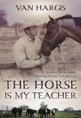 The Horse Is My Teacher: Lessons from the Ranch: Training, Riding, Luck, and Love Cover Image