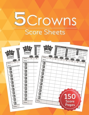 5 Crowns Score Sheets: 150 Five Crowns Card Game Score Sheets for Scorekeeping, Five Crowns Game Record Keeper Book, Score Keeping Book Size: Cover Image