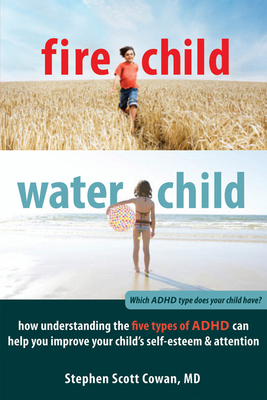 Fire Child, Water Child: How Understanding the Five Types of ADHD Can Help You Improve Your Child's Self-Esteem & Attention Cover Image
