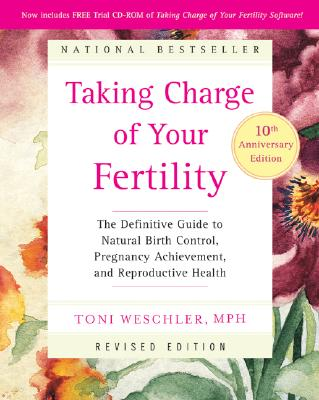 Taking Charge of Your Fertility: The Definitive Guide to Natural Birth Control, Pregnancy Achievement, and Reproductive Health [With CDROM] Cover Image