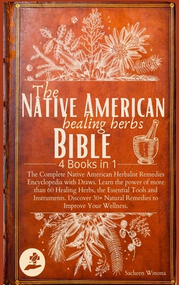 The Native American Healing Herbs Bible: 4 Books in 1: The Complete Herbalist Encyclopedia with Draws.Learn the power of 60+ Healing Herbs and Essenti Cover Image