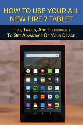How To Use Your All-New Fire 7 Tablet: Tips, Tricks, And Techniques To Get Advantage Of Your Device: How To Use Fire 7 Tablet Cover Image