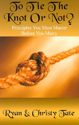To Tie the Knot or Not: Principles You Msut Master Before You Marry Cover Image