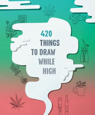 420 Things to Draw While High: (Gifts for Stoners, Weed Gifts for Men and Women, Marijuana Gifts) Cover Image