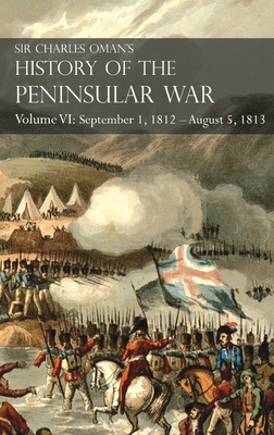 Sir Charles Oman's History of the Peninsular War Volume VI: September 1, 1812 - August 5, 1813 The Siege of Burgos, the Retreat from Burgos, the Campa Cover Image
