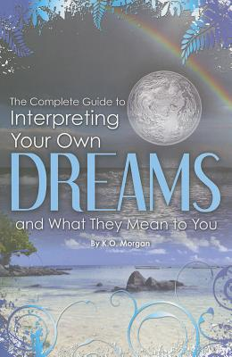 The Complete Guide to Interpreting You Own Dreams and What They Mean to You Cover Image