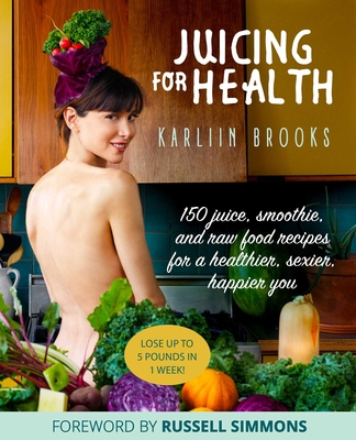 Juicing for Health: 150 Juice, Smoothie, and Raw Food Recipes for a Healthier, Sexier, Happier You Cover Image