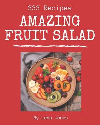 333 Amazing Fruit Salad Recipes: A Fruit Salad Cookbook from the Heart! Cover Image
