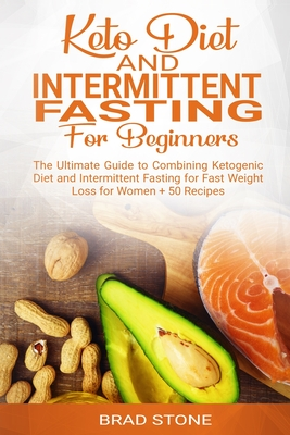 Keto Diet and Intermittent Fasting for Beginners: : The Ultimate Guide to Combining Ketogenic Diet and Intermittent Fasting for Fast Weight Loss for W Cover Image
