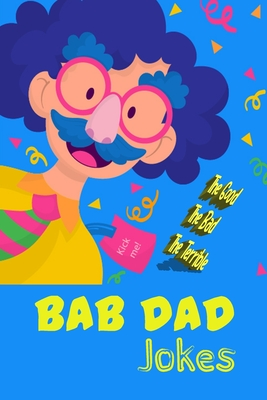 Bad Dad Jokes: the Good, the Bad, the Terrible Cover Image