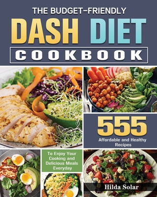 The Budget - Friendly Dash Diet Cookbook: 555 Affordable and Healthy Recipes to Enjoy Your Cooking and Delicious Meals Everyday Cover Image