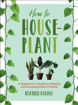 How to Houseplant: A Beginner's Guide to Making and Keeping Plant Friends Cover Image