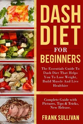 DASH Diet for Beginners: The Essentials Guide Daily DASH for Weight Loss, Build Muscle And Live Healthier, Complete Guide with Pictures, Tips & Cover Image