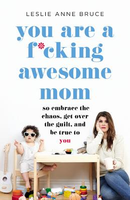 You Are a F*cking Awesome Mom: So Embrace the Chaos, Get Over the Guilt, and Be True to You Cover Image