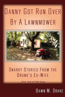 Danny Got Run Over By A Lawnmower: Snarky Stories From The Drunk's Ex-Wife Cover Image