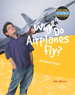Why Do Airplanes Fly?: All about Flight (Solving Science Mysteries (Library)) Cover Image