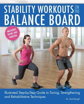 Stability Workouts on the Balance Board: Illustrated Step-by-Step Guide to Toning, Strengthening and Rehabilitative Techniques Cover Image
