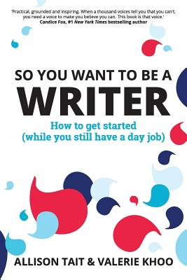 So You Want To Be A Writer: How to get started (while you still have a day job) Cover Image
