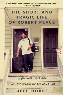 The Short and Tragic Life of Robert Peace: A Brilliant Young Man Who Left Newark for the Ivy League (Hardcover) By Jeff Hobbs