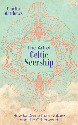 The Art of Celtic Seership: How to Divine from Nature and the Otherworld Cover Image