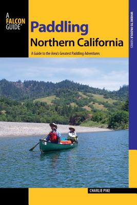 Paddling Northern California: A Guide to the Area's Greatest Paddling Adventures (Falcon Guides Where to Paddle) Cover Image