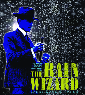The Rain Wizard: The Amazing, Mysterious, True Life of Charles Mallory Hatfield Cover Image