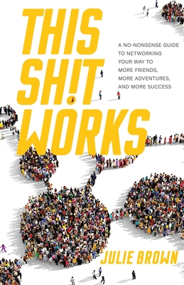 This Shit Works: A No-Nonsense Guide to Networking Your Way to More Friends, More Adventures, and More Success Cover Image