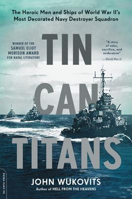 Tin Can Titans The Heroic Men And Ships Of World War Ii S Most