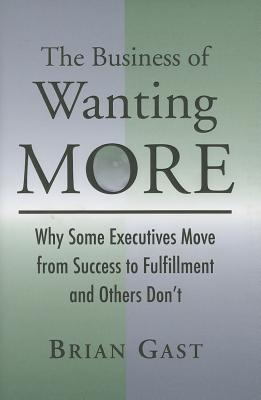 The Business of Wanting More: Why Some Executives Move from Success to Fulfillment and Others Don't Cover Image