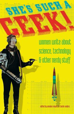 She's Such a Geek: Women Write About Science, Technology, and Other Nerdy Stuff Cover Image