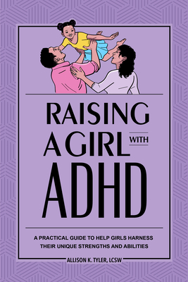 Raising a Girl with ADHD: A Practical Guide to Help Girls Harness Their Unique Strengths and Abilities Cover Image