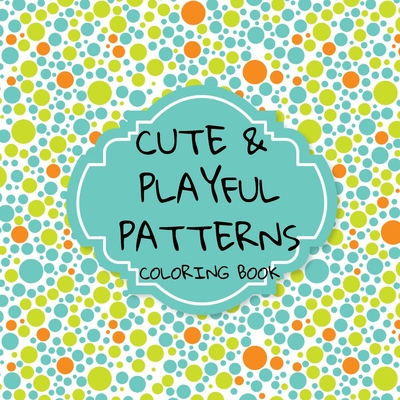 Cute and Playful Patterns Coloring Book: More than 30 quirky and fun designs! Suitable for all ages... Cover Image