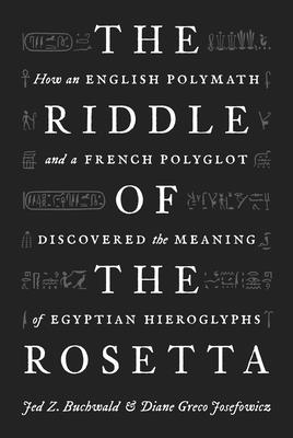 The Riddle of the Rosetta: How an English Polymath and a French Polyglot Discovered the Meaning of Egyptian Hieroglyphs Cover Image