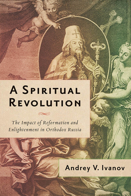 A Spiritual Revolution: The Impact of Reformation and Enlightenment in Orthodox Russia, 1700–1825 Cover Image
