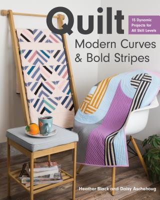 Quilt Modern Curves & Bold Stripes: 15 Dynamic Projects for All Skill Levels Cover Image