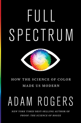 Full Spectrum: How the Science of Color Made Us Modern Cover Image