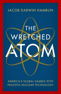 The Wretched Atom: America's Global Gamble with Peaceful Nuclear Technology cover