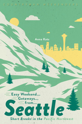 Easy Weekend Getaways from Seattle: Short Breaks in the Pacific Northwest Cover Image