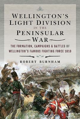 Wellington's Light Division in the Peninsular War: The Formation, Campaigns & Battles of Wellington's Famous Fighting Force, 1810 Cover Image