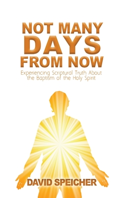 Not Many Days from Now: Experiencing Scriptural Truth About the Baptism of the Holy Spirit Cover Image