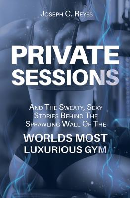 Private Sessions: and the Sweaty Sexy Stories Behind the Sprawling Walls of the Worlds Most Luxurious Gym. Cover Image