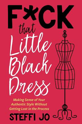 F*ck That Little Black Dress: Making Sense of Your Authentic Style Without Getting Lost in the Process Cover Image