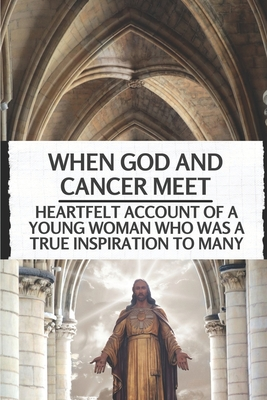 When God And Cancer Meet: Heartfelt Account Of A Young Woman Who Was A True Inspiration To Many: Cancer Story Books Cover Image