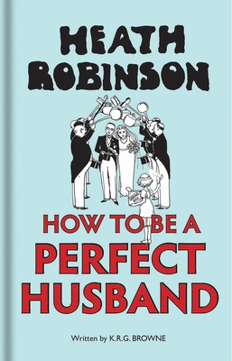 Heath Robinson: How to be a Perfect Husband Cover Image