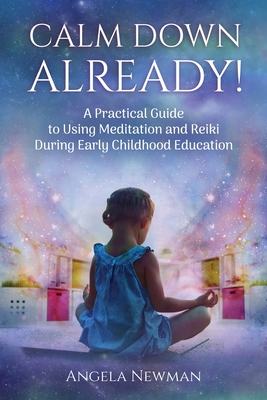 Calm Down Already!: A Practic Guide to Using Meditation and Reiki During Early Childhood Education Cover Image