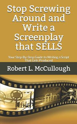Stop Screwing Around and Write a Screenplay that SELLS: Your Step-By-Step Guide to Writing a Script That Gets Produced Cover Image