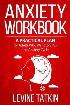 Anxiety Workbook: A Practical Plan for Adults (Men and Women) Who Want to STOP the Anxiety Cycle. Learn To Identify Irrational Behaviors Cover Image