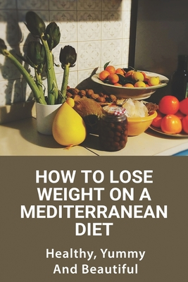 How To Lose Weight On A Mediterranean Diet: Healthy, Yummy, And Beautiful: Healthyu Weight Loss Cover Image